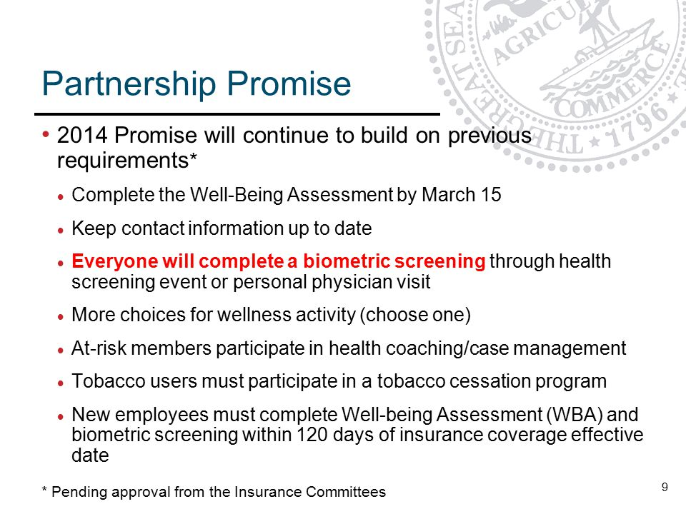 9 Partnership Promise 2014 Promise will continue to build on previous requirements *  Complete the Well-Being Assessment by March 15  Keep contact information up to date  Everyone will complete a biometric screening through health screening event or personal physician visit  More choices for wellness activity (choose one)  At-risk members participate in health coaching/case management  Tobacco users must participate in a tobacco cessation program  New employees must complete Well-being Assessment (WBA) and biometric screening within 120 days of insurance coverage effective date * Pending approval from the Insurance Committees