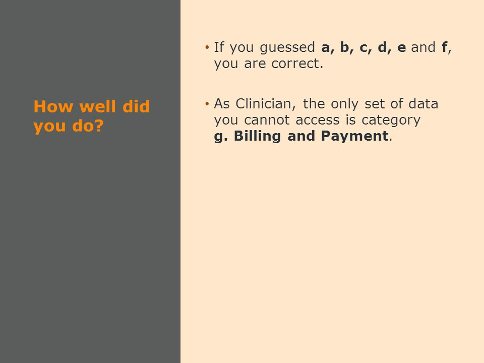 How well did you do? If you guessed a, b, c, d, e and f, you are correct. As Clinician, the only set of data you cannot access is category g. Billing