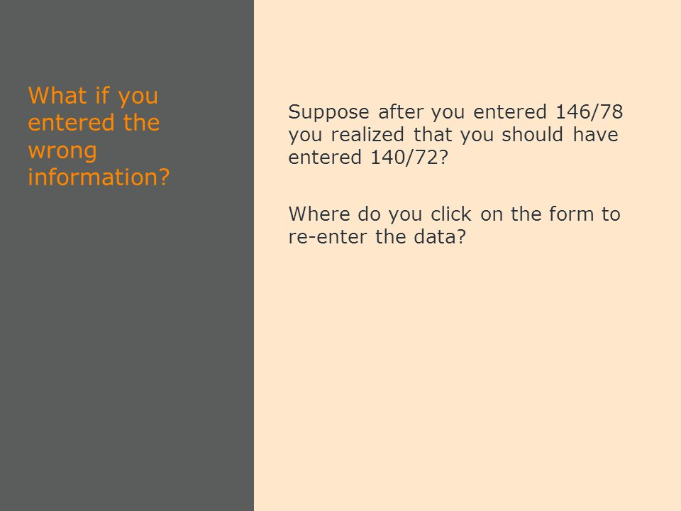 Suppose after you entered 146/78 you realized that you should have entered 140/72? Where do you click on the form to re-enter the data? What if you en