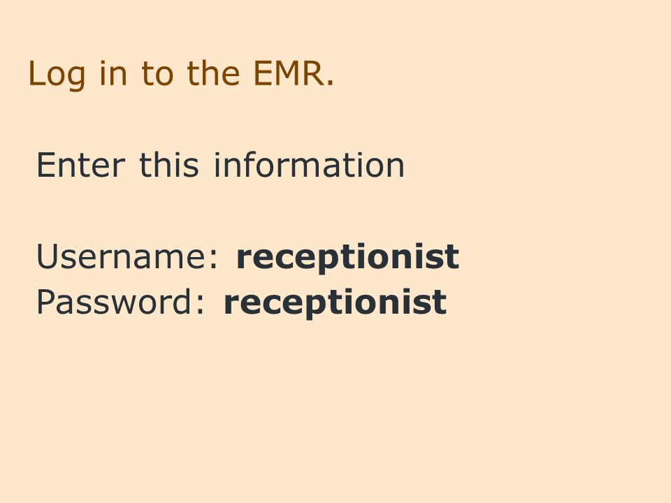 Log in to the EMR. Enter this information Username: receptionist Password: receptionist