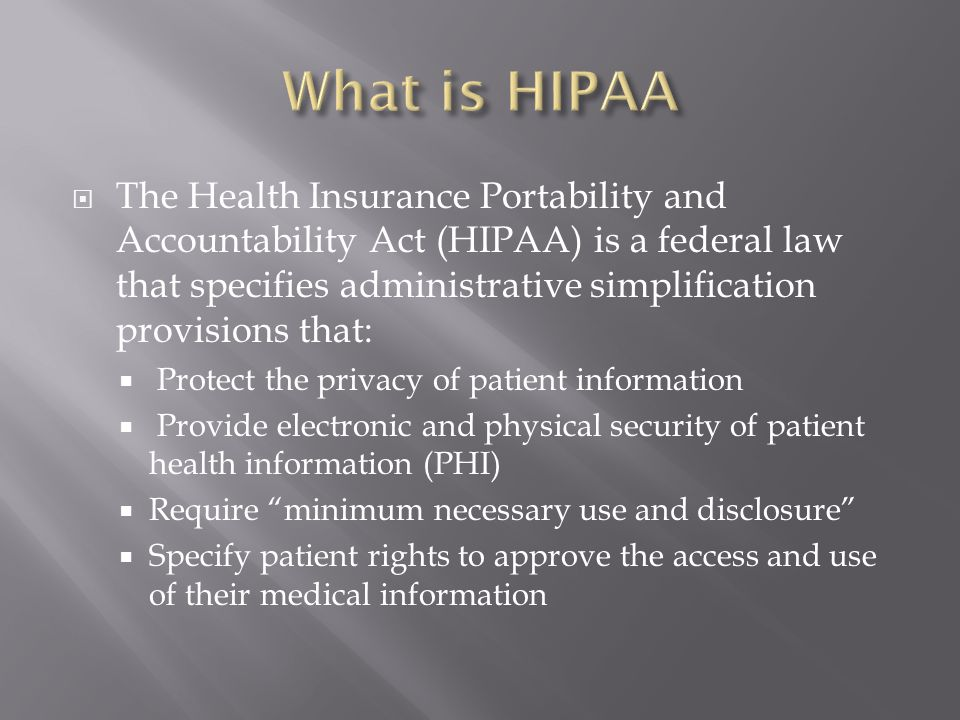  The Health Insurance Portability and Accountability Act (HIPAA) is a federal law that specifies administrative simplification provisions that:  Protect the privacy of patient information  Provide electronic and physical security of patient health information (PHI)  Require minimum necessary use and disclosure  Specify patient rights to approve the access and use of their medical information