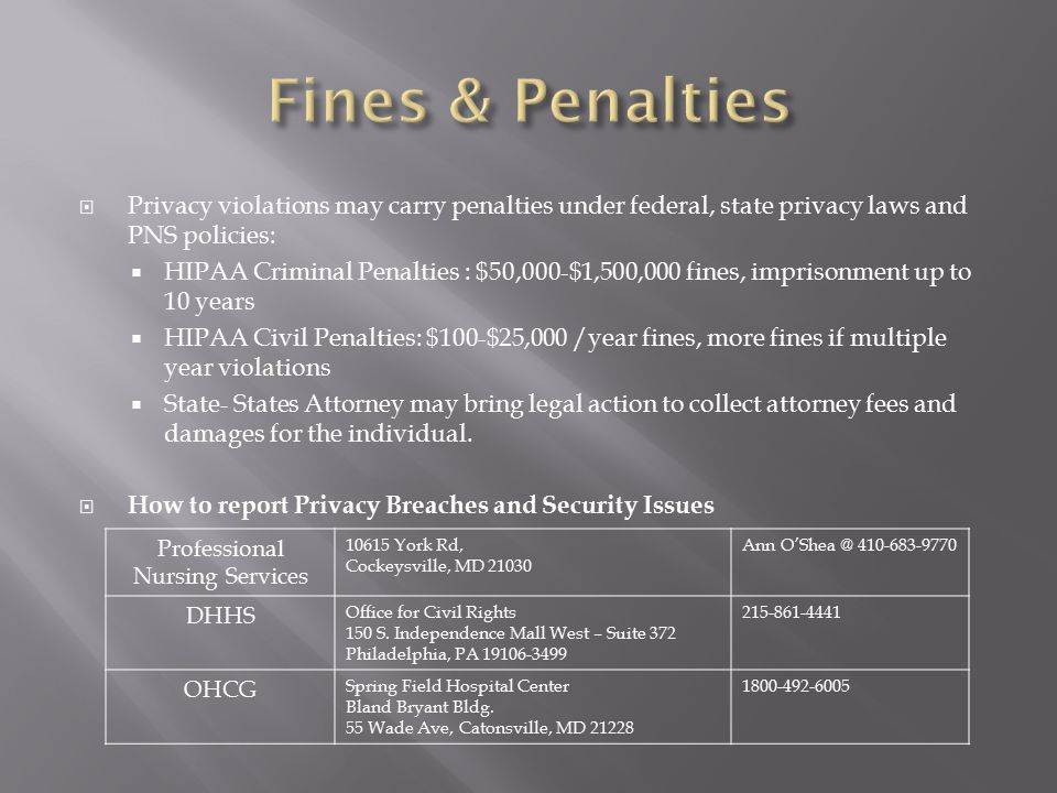  Privacy violations may carry penalties under federal, state privacy laws and PNS policies:  HIPAA Criminal Penalties : $50,000-$1,500,000 fines, imprisonment up to 10 years  HIPAA Civil Penalties: $100-$25,000 /year fines, more fines if multiple year violations  State- States Attorney may bring legal action to collect attorney fees and damages for the individual.
