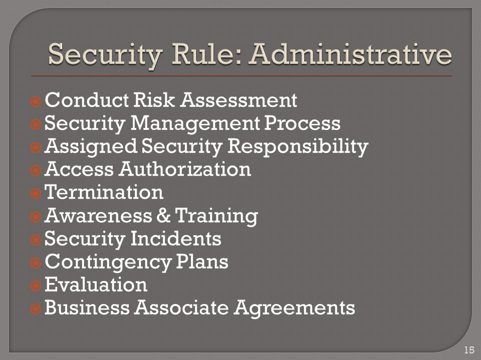  Conduct Risk Assessment  Security Management Process  Assigned Security Responsibility  Access Authorization  Termination  Awareness & Training  Security Incidents  Contingency Plans  Evaluation  Business Associate Agreements 15