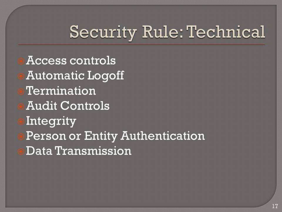  Access controls  Automatic Logoff  Termination  Audit Controls  Integrity  Person or Entity Authentication  Data Transmission 17