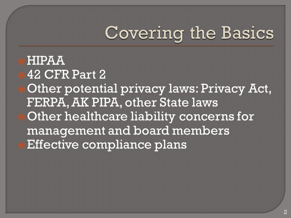  HIPAA  42 CFR Part 2  Other potential privacy laws: Privacy Act, FERPA, AK PIPA, other State laws  Other healthcare liability concerns for management and board members  Effective compliance plans 2