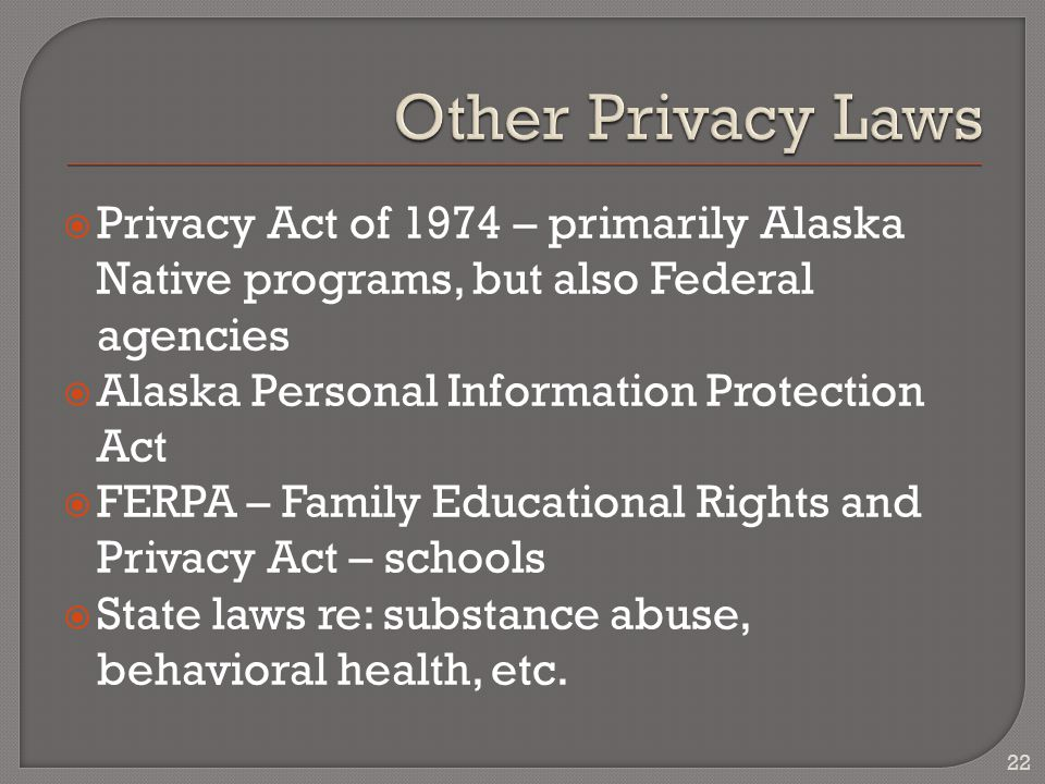  Privacy Act of 1974 – primarily Alaska Native programs, but also Federal agencies  Alaska Personal Information Protection Act  FERPA – Family Educational Rights and Privacy Act – schools  State laws re: substance abuse, behavioral health, etc.