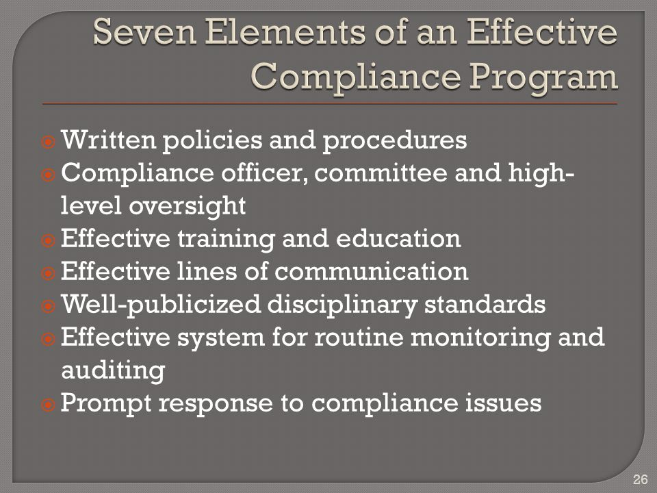  Written policies and procedures  Compliance officer, committee and high- level oversight  Effective training and education  Effective lines of communication  Well-publicized disciplinary standards  Effective system for routine monitoring and auditing  Prompt response to compliance issues 26