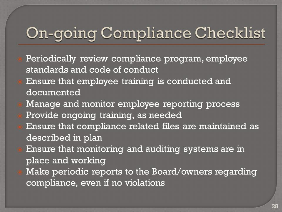  Periodically review compliance program, employee standards and code of conduct  Ensure that employee training is conducted and documented  Manage and monitor employee reporting process  Provide ongoing training, as needed  Ensure that compliance related files are maintained as described in plan  Ensure that monitoring and auditing systems are in place and working  Make periodic reports to the Board/owners regarding compliance, even if no violations 28