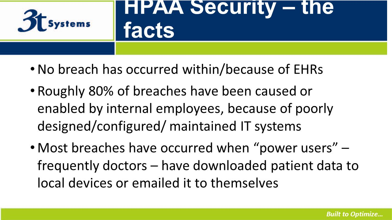Built to Optimize… HPAA Security – the facts No breach has occurred within/because of EHRs Roughly 80% of breaches have been caused or enabled by internal employees, because of poorly designed/configured/ maintained IT systems Most breaches have occurred when power users – frequently doctors – have downloaded patient data to local devices or emailed it to themselves