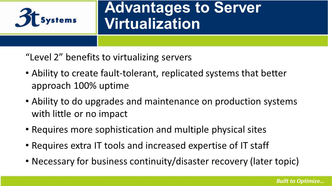 Built to Optimize… Advantages to Server Virtualization Level 2 benefits to virtualizing servers Ability to create fault-tolerant, replicated systems that better approach 100% uptime Ability to do upgrades and maintenance on production systems with little or no impact Requires more sophistication and multiple physical sites Requires extra IT tools and increased expertise of IT staff Necessary for business continuity/disaster recovery (later topic)