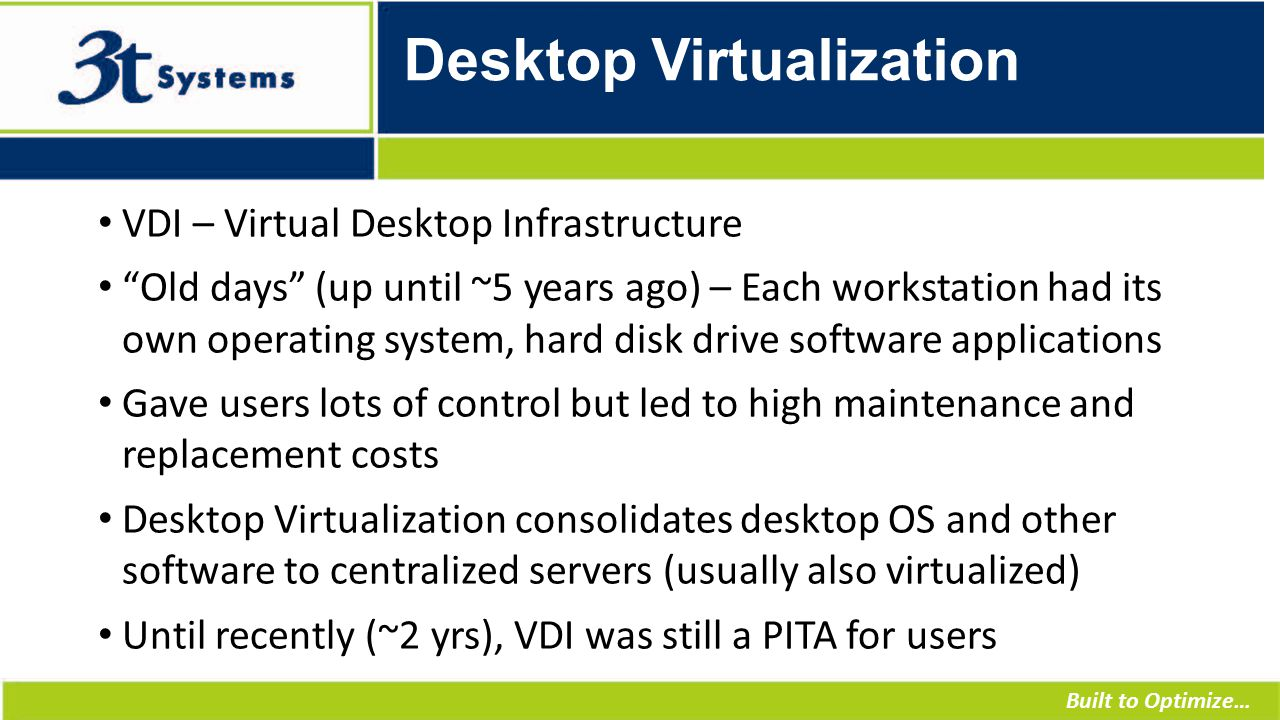 Built to Optimize… Desktop Virtualization VDI – Virtual Desktop Infrastructure Old days (up until ~5 years ago) – Each workstation had its own operating system, hard disk drive software applications Gave users lots of control but led to high maintenance and replacement costs Desktop Virtualization consolidates desktop OS and other software to centralized servers (usually also virtualized) Until recently (~2 yrs), VDI was still a PITA for users