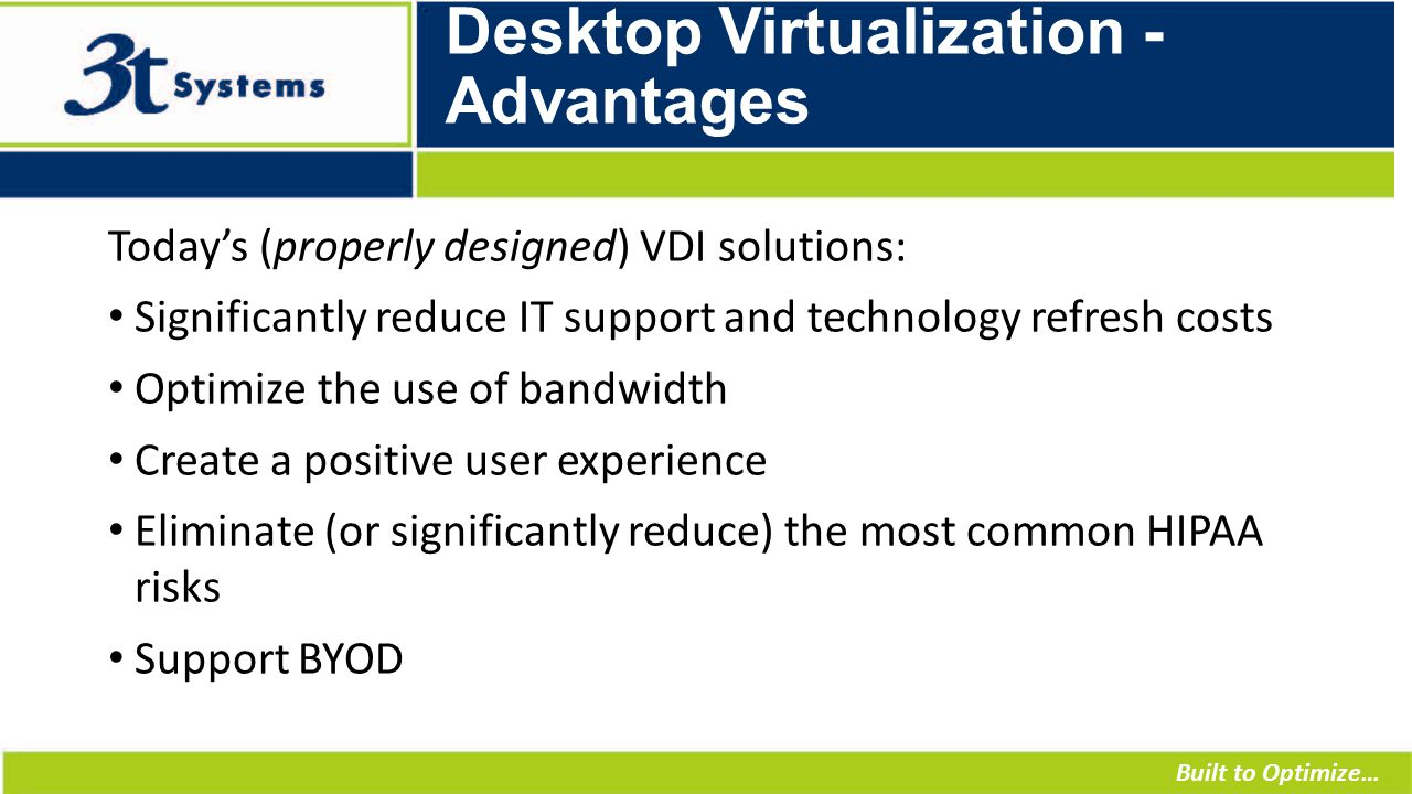 Built to Optimize… Desktop Virtualization - Advantages Today's (properly designed) VDI solutions: Significantly reduce IT support and technology refresh costs Optimize the use of bandwidth Create a positive user experience Eliminate (or significantly reduce) the most common HIPAA risks Support BYOD