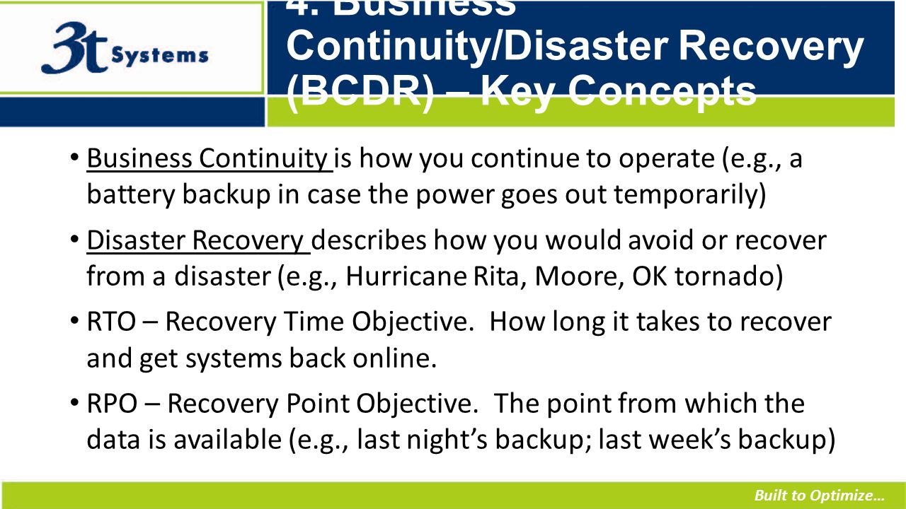 Built to Optimize… 4. Business Continuity/Disaster Recovery (BCDR) – Key Concepts Business Continuity is how you continue to operate (e.g., a battery