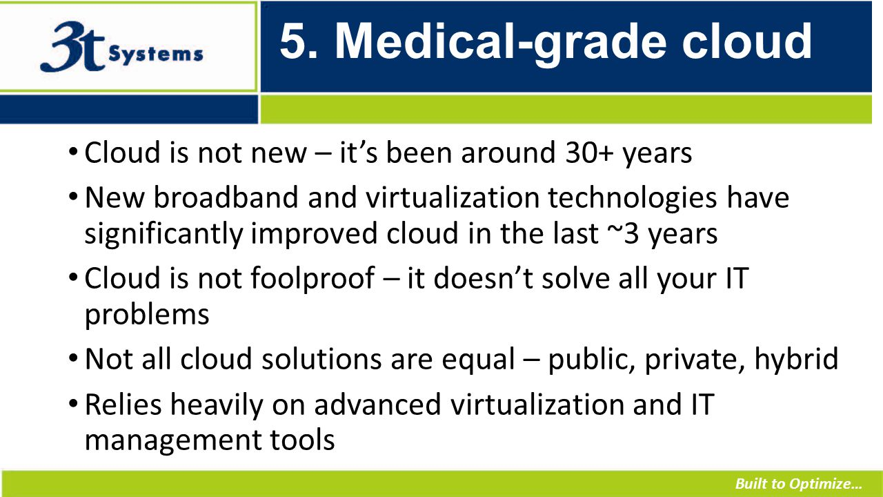 Built to Optimize… 5. Medical-grade cloud Cloud is not new – it's been around 30+ years New broadband and virtualization technologies have significant