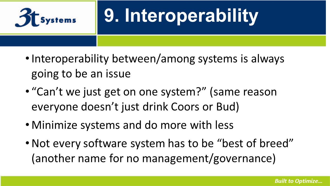 """Built to Optimize… 9. Interoperability Interoperability between/among systems is always going to be an issue """"Can't we just get on one system?"""" (same"""