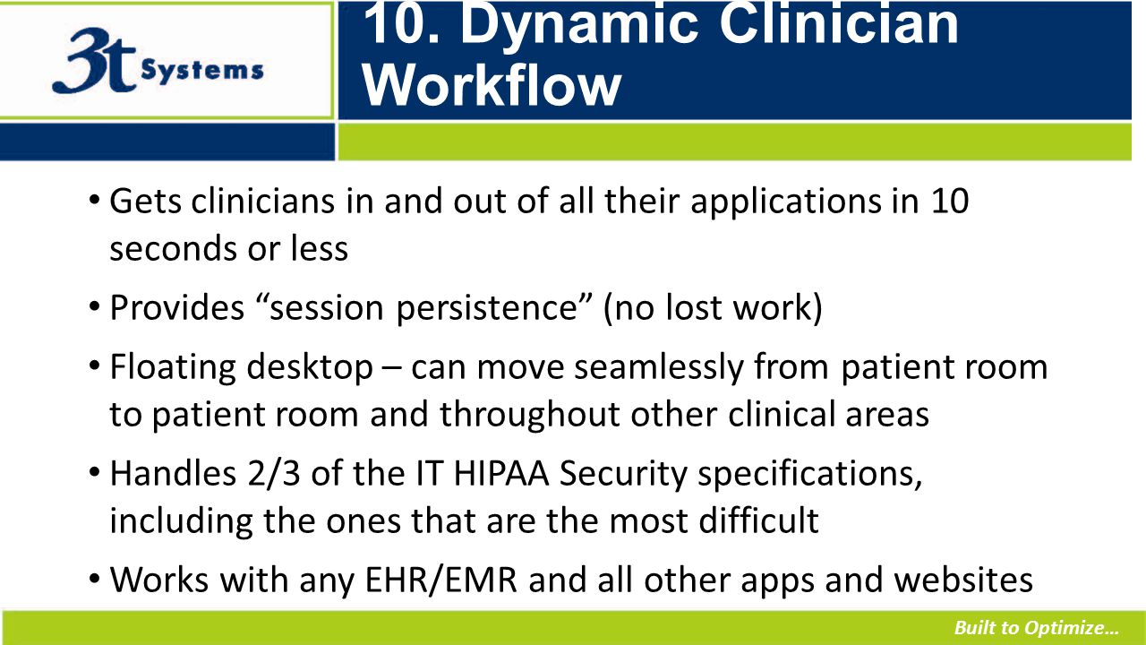 """Built to Optimize… 10. Dynamic Clinician Workflow Gets clinicians in and out of all their applications in 10 seconds or less Provides """"session persist"""