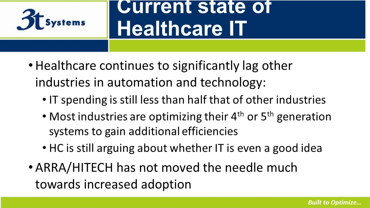 Built to Optimize… Current state of Healthcare IT Healthcare continues to significantly lag other industries in automation and technology: IT spending is still less than half that of other industries Most industries are optimizing their 4 th or 5 th generation systems to gain additional efficiencies HC is still arguing about whether IT is even a good idea ARRA/HITECH has not moved the needle much towards increased adoption