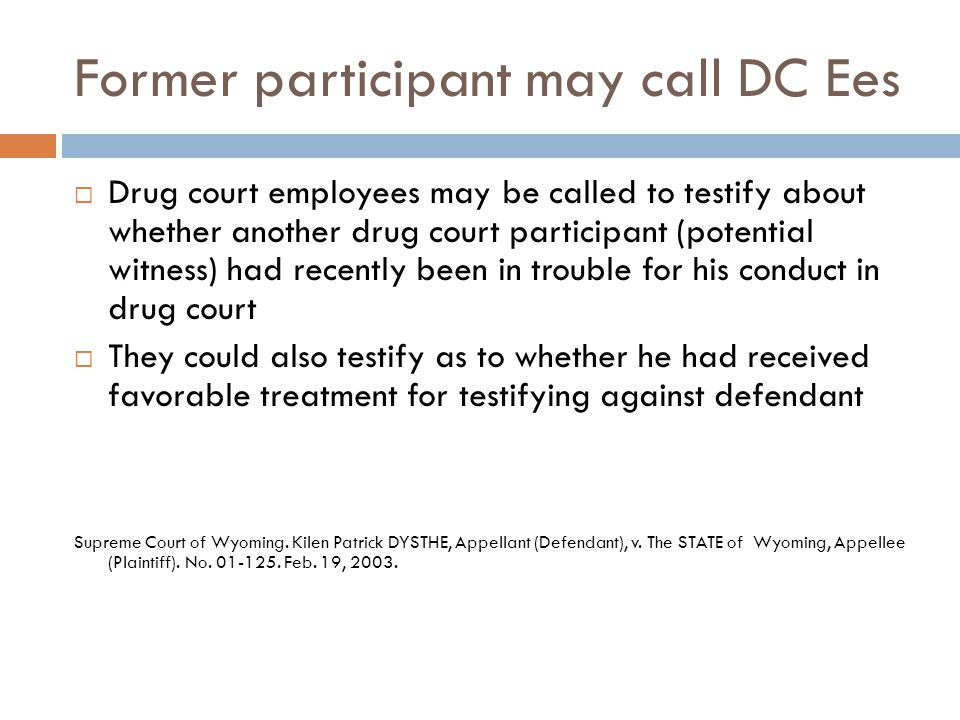 Former participant may call DC Ees  Drug court employees may be called to testify about whether another drug court participant (potential witness) had recently been in trouble for his conduct in drug court  They could also testify as to whether he had received favorable treatment for testifying against defendant Supreme Court of Wyoming.