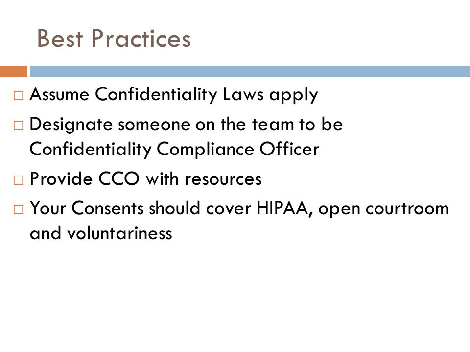 Best Practices  Assume Confidentiality Laws apply  Designate someone on the team to be Confidentiality Compliance Officer  Provide CCO with resourc