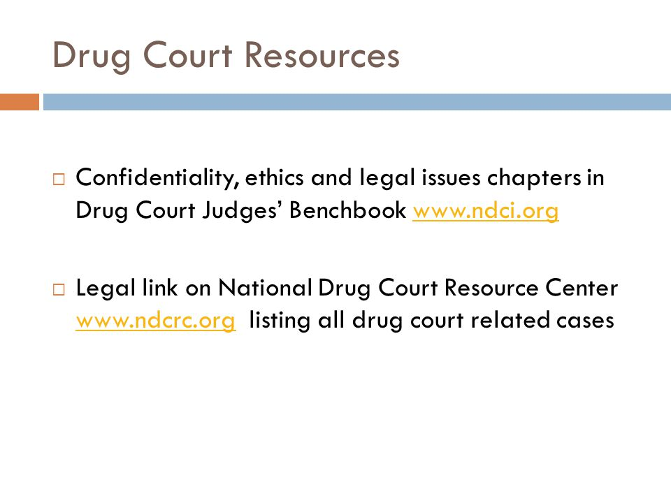 Drug Court Resources  Confidentiality, ethics and legal issues chapters in Drug Court Judges' Benchbook www.ndci.orgwww.ndci.org  Legal link on National Drug Court Resource Center www.ndcrc.org listing all drug court related cases www.ndcrc.org