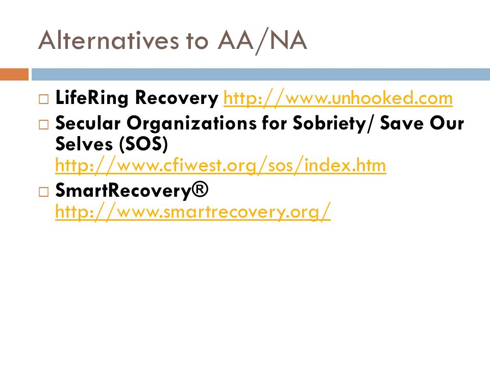 Alternatives to AA/NA  LifeRing Recovery http://www.unhooked.comhttp://www.unhooked.com  Secular Organizations for Sobriety/ Save Our Selves (SOS) http://www.cfiwest.org/sos/index.htm http://www.cfiwest.org/sos/index.htm  SmartRecovery® http://www.smartrecovery.org/ http://www.smartrecovery.org/