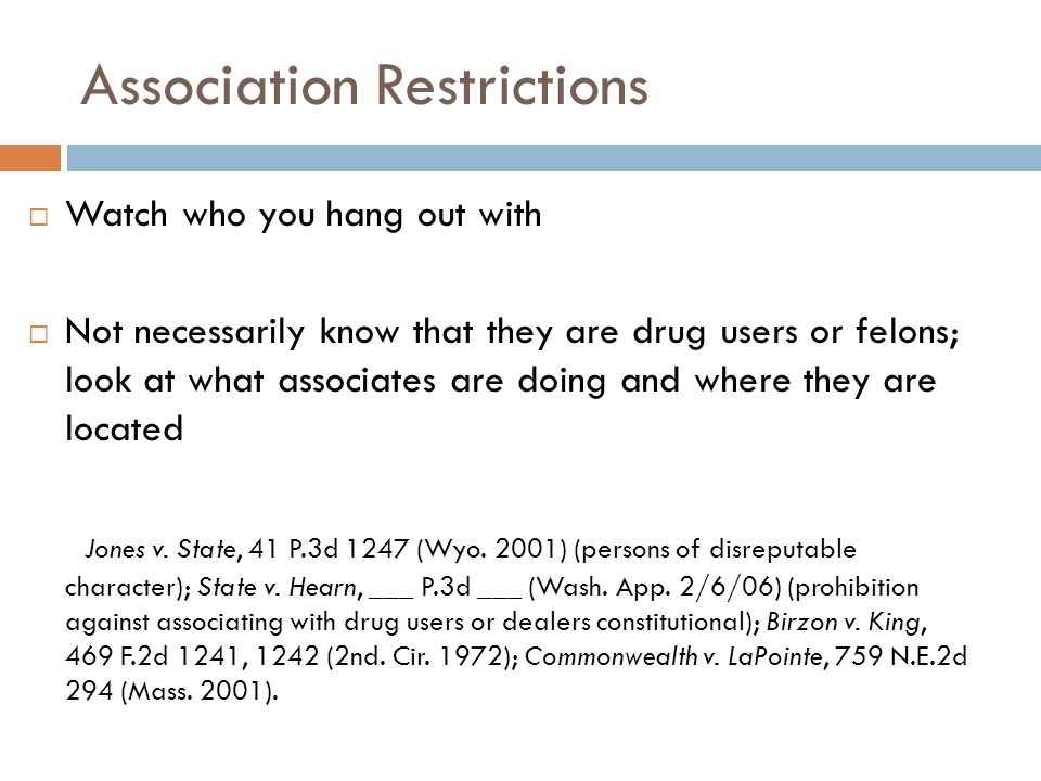 Association Restrictions  Watch who you hang out with  Not necessarily know that they are drug users or felons; look at what associates are doing and where they are located Jones v.