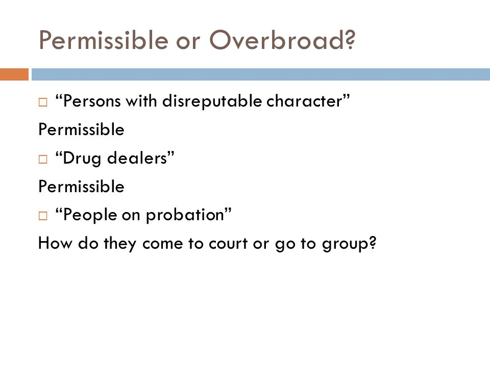 "Permissible or Overbroad?  ""Persons with disreputable character"" Permissible  ""Drug dealers"" Permissible  ""People on probation"" How do they come to"