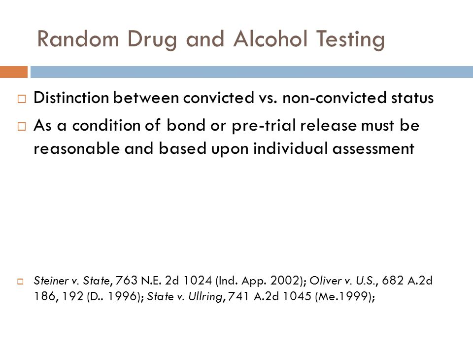 Random Drug and Alcohol Testing  Distinction between convicted vs. non-convicted status  As a condition of bond or pre-trial release must be reasona