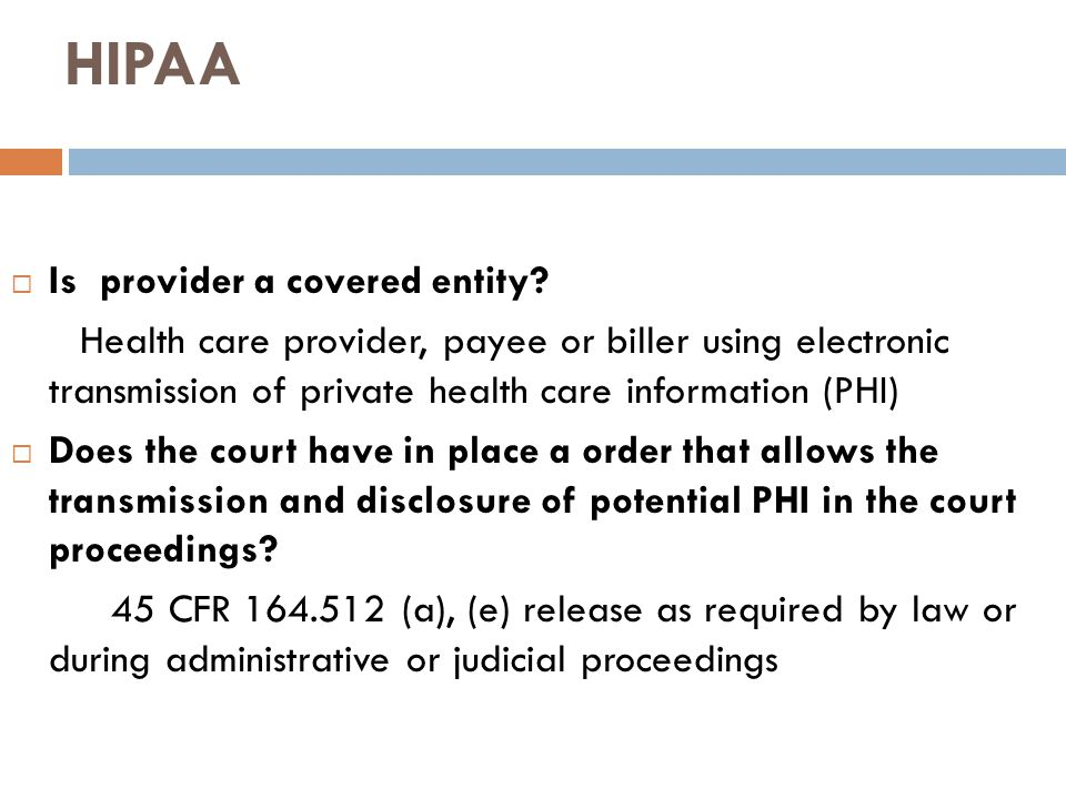HIPAA  Is provider a covered entity? Health care provider, payee or biller using electronic transmission of private health care information (PHI)  D