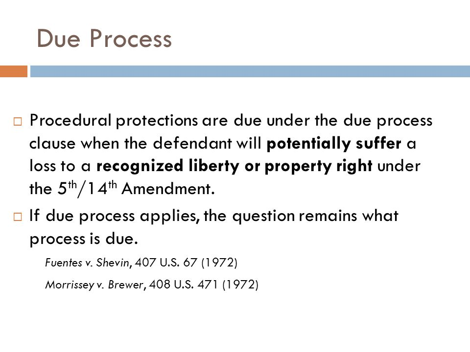 Due Process  Procedural protections are due under the due process clause when the defendant will potentially suffer a loss to a recognized liberty or