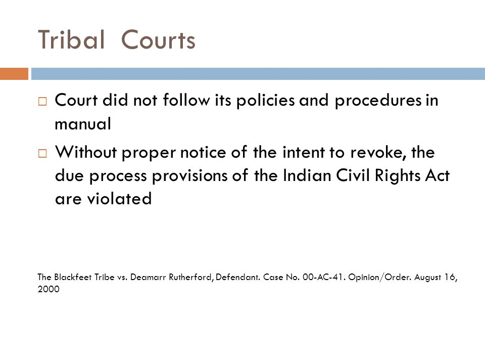 Tribal Courts  Court did not follow its policies and procedures in manual  Without proper notice of the intent to revoke, the due process provisions of the Indian Civil Rights Act are violated The Blackfeet Tribe vs.
