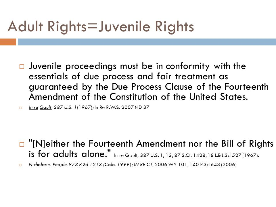 Adult Rights=Juvenile Rights  Juvenile proceedings must be in conformity with the essentials of due process and fair treatment as guaranteed by the Due Process Clause of the Fourteenth Amendment of the Constitution of the United States.