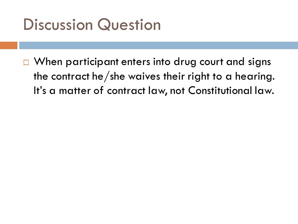 Discussion Question  When participant enters into drug court and signs the contract he/she waives their right to a hearing. It's a matter of contract