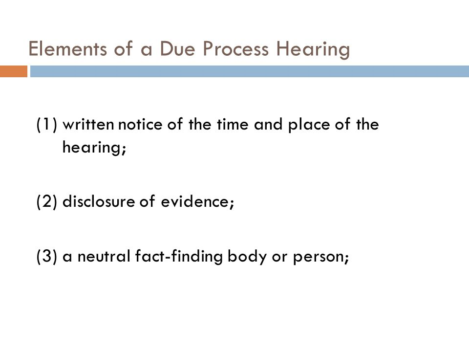 Elements of a Due Process Hearing (1) written notice of the time and place of the hearing; (2) disclosure of evidence; (3) a neutral fact-finding body
