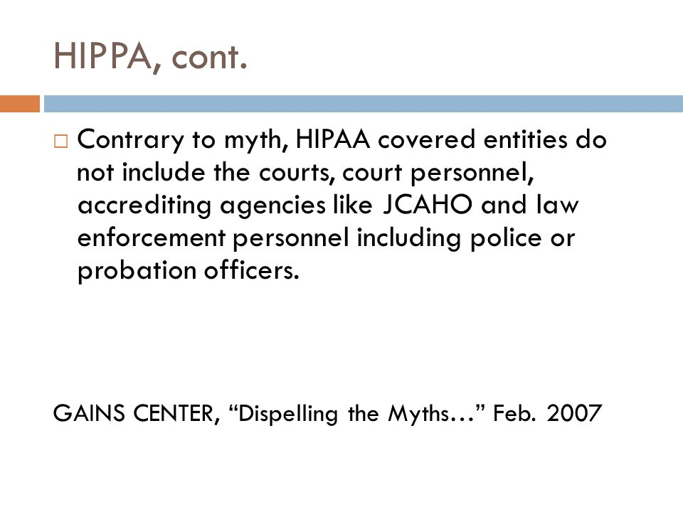 HIPPA, cont.  Contrary to myth, HIPAA covered entities do not include the courts, court personnel, accrediting agencies like JCAHO and law enforcemen