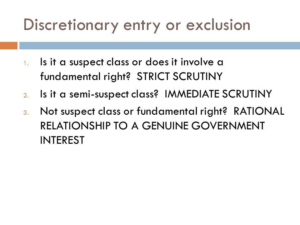 Discretionary entry or exclusion 1. Is it a suspect class or does it involve a fundamental right? STRICT SCRUTINY 2. Is it a semi-suspect class? IMMED
