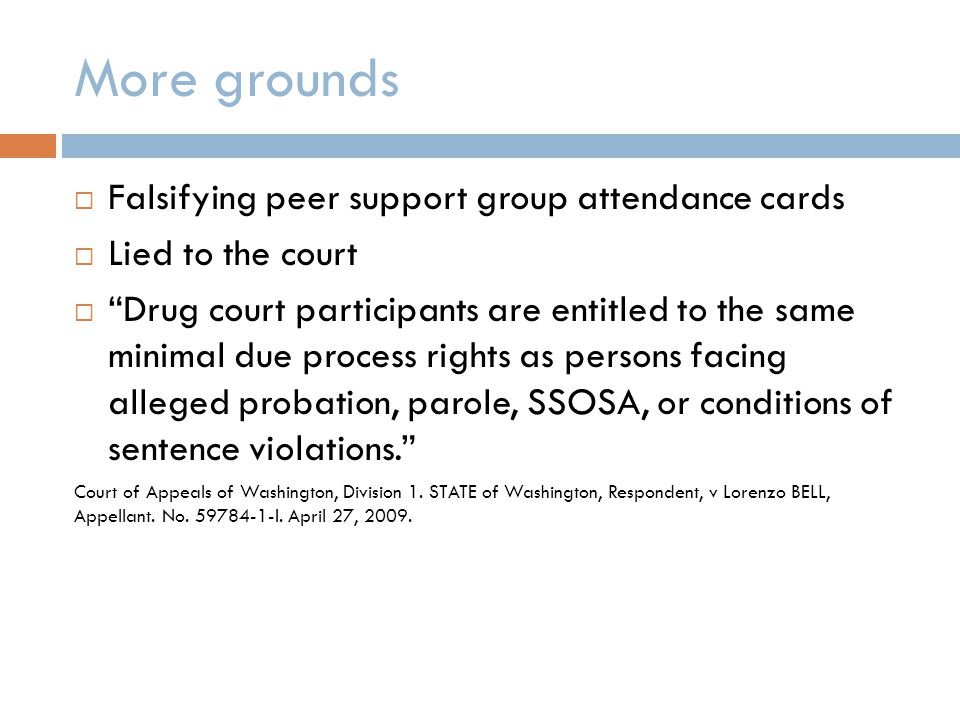 More grounds  Falsifying peer support group attendance cards  Lied to the court  Drug court participants are entitled to the same minimal due process rights as persons facing alleged probation, parole, SSOSA, or conditions of sentence violations. Court of Appeals of Washington, Division 1.