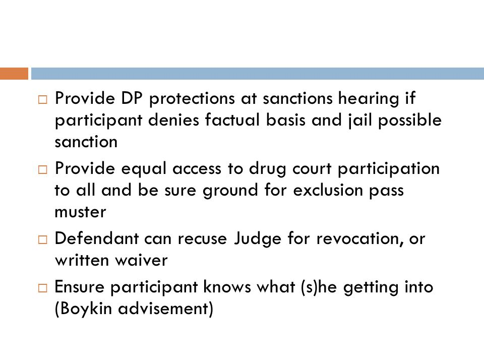  Provide DP protections at sanctions hearing if participant denies factual basis and jail possible sanction  Provide equal access to drug court participation to all and be sure ground for exclusion pass muster  Defendant can recuse Judge for revocation, or written waiver  Ensure participant knows what (s)he getting into (Boykin advisement)