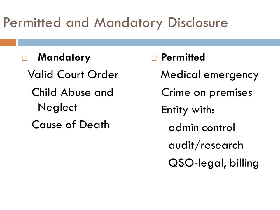 Permitted and Mandatory Disclosure  Mandatory Valid Court Order Child Abuse and Neglect Cause of Death  Permitted Medical emergency Crime on premises Entity with: admin control audit/research QSO-legal, billing