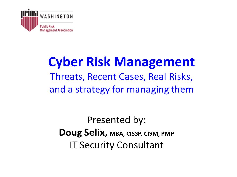 Cyber Risk Management Threats, Recent Cases, Real Risks, and a strategy for managing them Presented by: Doug Selix, MBA, CISSP, CISM, PMP IT Security