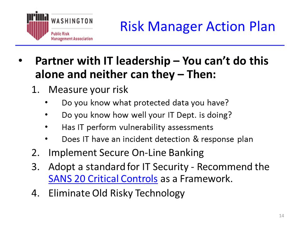 Risk Manager Action Plan Partner with IT leadership – You can't do this alone and neither can they – Then: 1.Measure your risk Do you know what protec