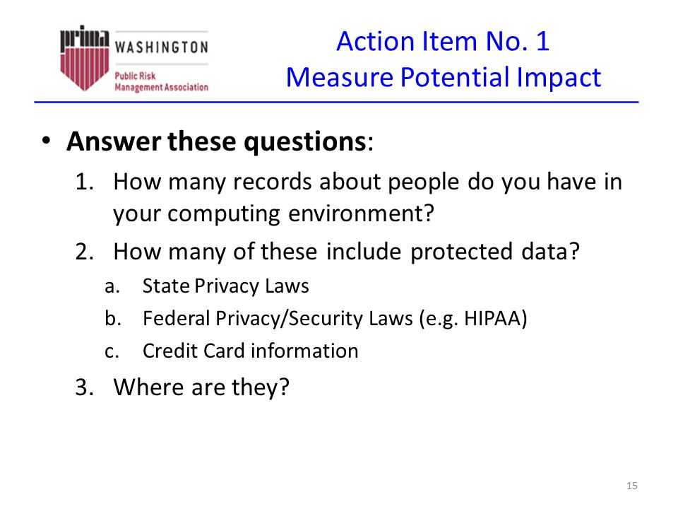 Action Item No. 1 Measure Potential Impact Answer these questions: 1.How many records about people do you have in your computing environment? 2.How ma