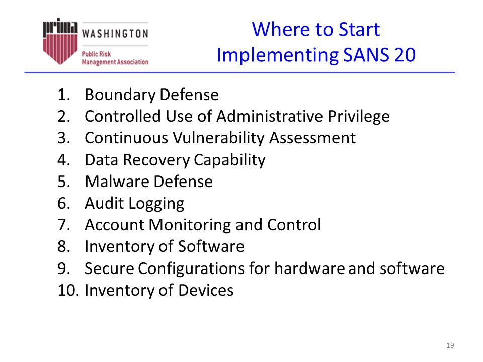Where to Start Implementing SANS 20 1.Boundary Defense 2.Controlled Use of Administrative Privilege 3.Continuous Vulnerability Assessment 4.Data Recov