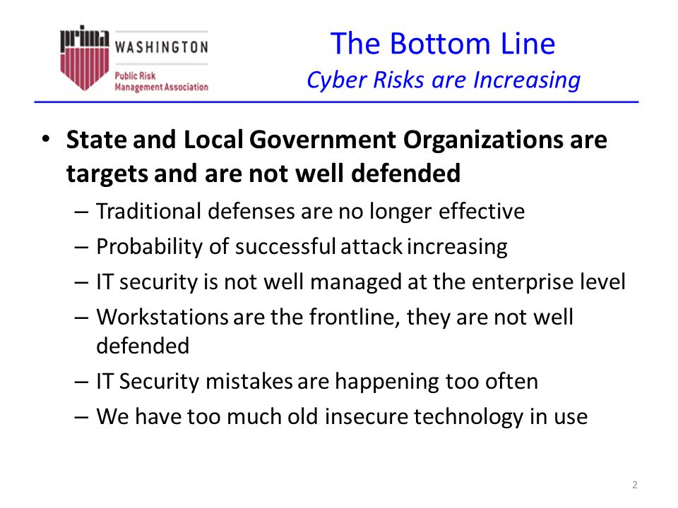 The Bottom Line Cyber Risks are Increasing State and Local Government Organizations are targets and are not well defended – Traditional defenses are no longer effective – Probability of successful attack increasing – IT security is not well managed at the enterprise level – Workstations are the frontline, they are not well defended – IT Security mistakes are happening too often – We have too much old insecure technology in use 2