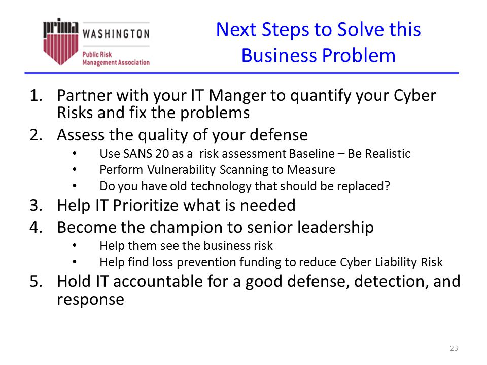 Next Steps to Solve this Business Problem 1.Partner with your IT Manger to quantify your Cyber Risks and fix the problems 2.Assess the quality of your defense Use SANS 20 as a risk assessment Baseline – Be Realistic Perform Vulnerability Scanning to Measure Do you have old technology that should be replaced.
