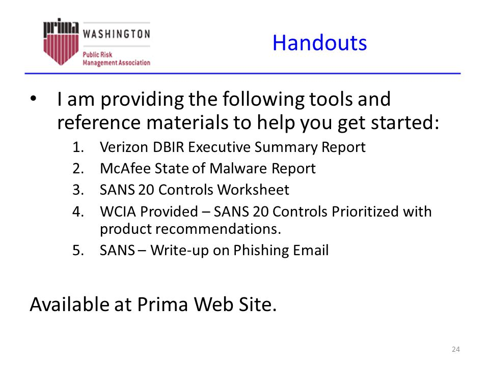 Handouts I am providing the following tools and reference materials to help you get started: 1.Verizon DBIR Executive Summary Report 2.McAfee State of Malware Report 3.SANS 20 Controls Worksheet 4.WCIA Provided – SANS 20 Controls Prioritized with product recommendations.