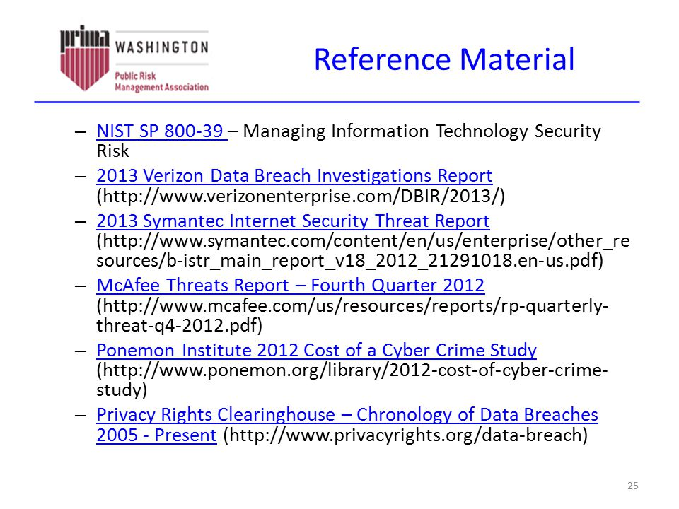 Reference Material 25 – NIST SP 800-39 – Managing Information Technology Security Risk NIST SP 800-39 – 2013 Verizon Data Breach Investigations Report (http://www.verizonenterprise.com/DBIR/2013/) 2013 Verizon Data Breach Investigations Report – 2013 Symantec Internet Security Threat Report (http://www.symantec.com/content/en/us/enterprise/other_re sources/b-istr_main_report_v18_2012_21291018.en-us.pdf) 2013 Symantec Internet Security Threat Report – McAfee Threats Report – Fourth Quarter 2012 (http://www.mcafee.com/us/resources/reports/rp-quarterly- threat-q4-2012.pdf) McAfee Threats Report – Fourth Quarter 2012 – Ponemon Institute 2012 Cost of a Cyber Crime Study (http://www.ponemon.org/library/2012-cost-of-cyber-crime- study) Ponemon Institute 2012 Cost of a Cyber Crime Study – Privacy Rights Clearinghouse – Chronology of Data Breaches 2005 - Present (http://www.privacyrights.org/data-breach) Privacy Rights Clearinghouse – Chronology of Data Breaches 2005 - Present