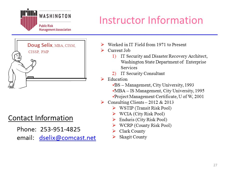 Instructor Information 27 Doug Selix, MBA, CISM, CISSP, PMP  Worked in IT Field from 1971 to Present  Current Job 1)IT Security and Disaster Recover