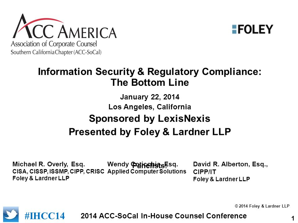 1 2014 ACC-SoCal In-House Counsel Conference #IHCC14 Information Security & Regulatory Compliance: The Bottom Line January 22, 2014 Los Angeles, California Sponsored by LexisNexis Presented by Foley & Lardner LLP Panelists: #IHCC12 Michael R.