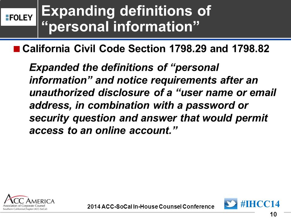 090701_10 10 #IHCC14 2014 ACC-SoCal In-House Counsel Conference  California Civil Code Section 1798.29 and 1798.82 Expanded the definitions of personal information and notice requirements after an unauthorized disclosure of a user name or email address, in combination with a password or security question and answer that would permit access to an online account. Expanding definitions of personal information